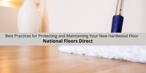 National Floors Direct Offers The Best Practices for Protecting and Maintaining Your New Hardwood Floor