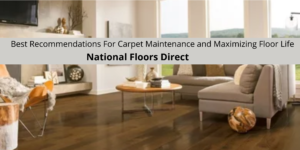 National Floors Direct Reviews The Best Recommendations For Carpet Maintenance and Maximizing Floor Life