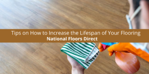 National Floors Direct Gives Us Tips on How to Increase the Lifespan