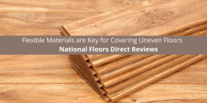 National Floors Direct reviews Flexible Materials are Key for Uneven Floors